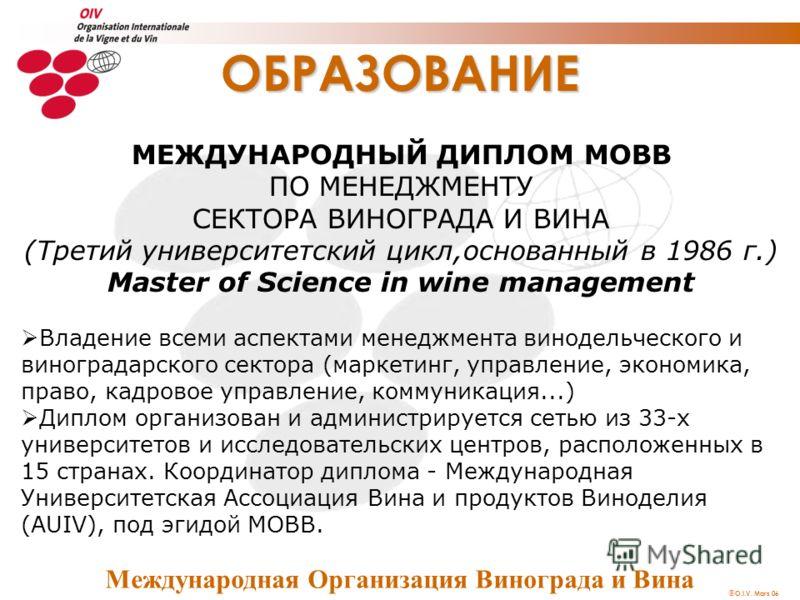 O.I.V. Mars 06 ОБРАЗОВАНИЕ МЕЖДУНАРОДНЫЙ ДИПЛОМ МОВВ ПО МЕНЕДЖМЕНТУ СЕКТОРА ВИНОГРАДА И ВИНА (Третий университетский цикл,основанный в 1986 г.) Master of Science in wine management Владение всеми аспектами менеджмента винодельческого и виноградарског