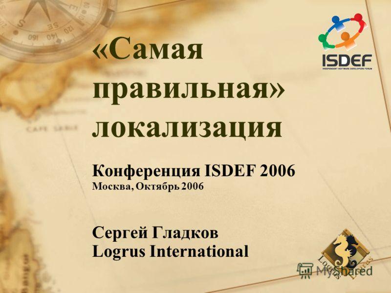 «Самая правильная» локализация Конференция ISDEF 2006 Москва, Октябрь 2006 Сергей Гладков Logrus International