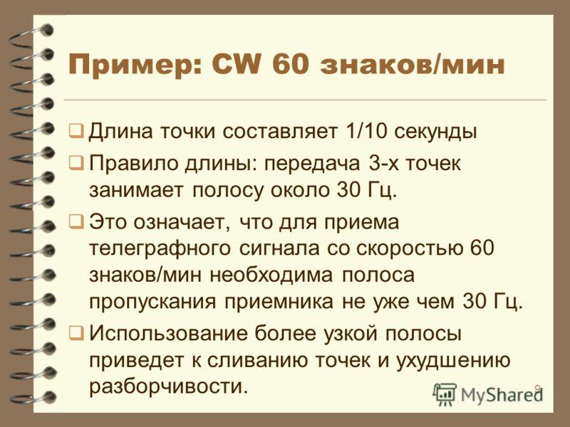9 Пример: CW 60 знаков/мин Длина точки составляет 1/10 секунды Правило длины: передача 3-x точек занимает полосу около 30 Гц. Это означает, что для приема телеграфного сигнала со скоростью 60 знаков/мин необходима полоса пропускания приемника не уже