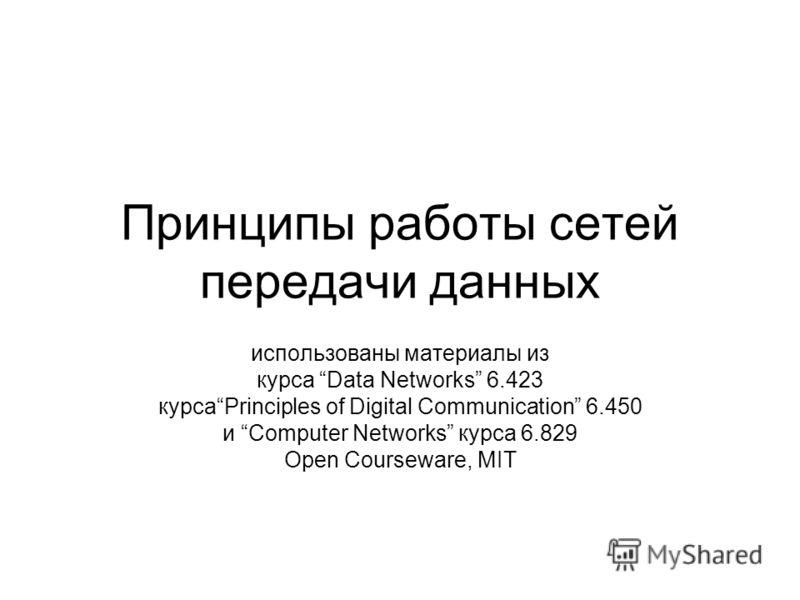 Принципы работы сетей передачи данных использованы материалы из курса Data Networks 6.423 курсаPrinciples of Digital Communication 6.450 и Computer Networks курса 6.829 Open Courseware, MIT