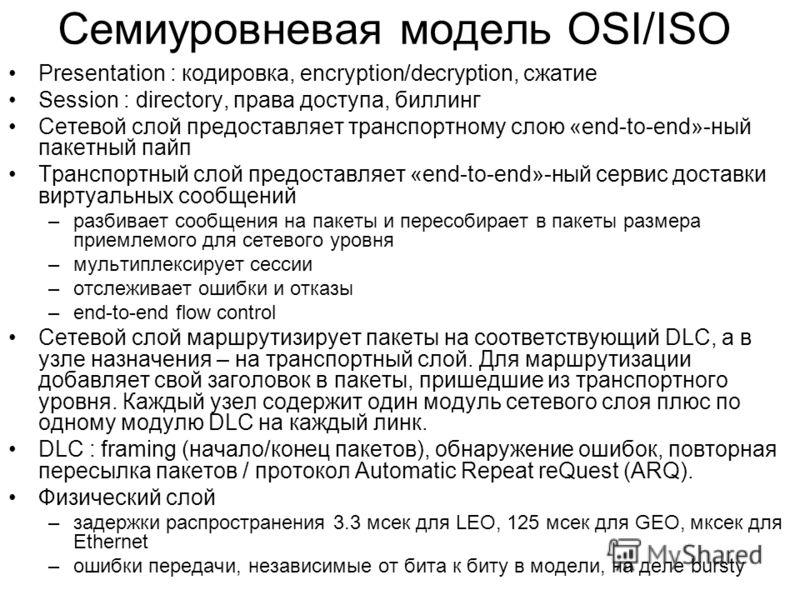 Семиуровневая модель OSI/ISO Presentation : кодировка, encryption/decryption, сжатие Session : directory, права доступа, биллинг Сетевой слой предоставляет транспортному слою «end-to-end»-ный пакетный пайп Транспортный слой предоставляет «end-to-end»