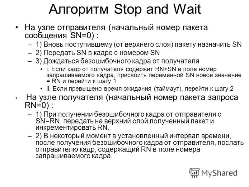 Алгоритм Stop and Wait На узле отправителя (начальный номер пакета сообщения SN=0) : –1) Вновь поступившему (от верхнего слоя) пакету назначить SN –2) Передать SN в кадре с номером SN –3) Дождаться безошибочного кадра от получателя i. Если кадр от по