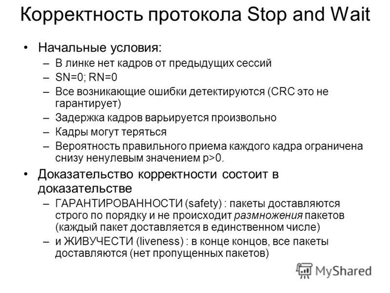 Корректность протокола Stop and Wait Начальные условия: –В линке нет кадров от предыдущих сессий –SN=0; RN=0 –Все возникающие ошибки детектируются (CRC это не гарантирует) –Задержка кадров варьируется произвольно –Кадры могут теряться –Вероятность пр
