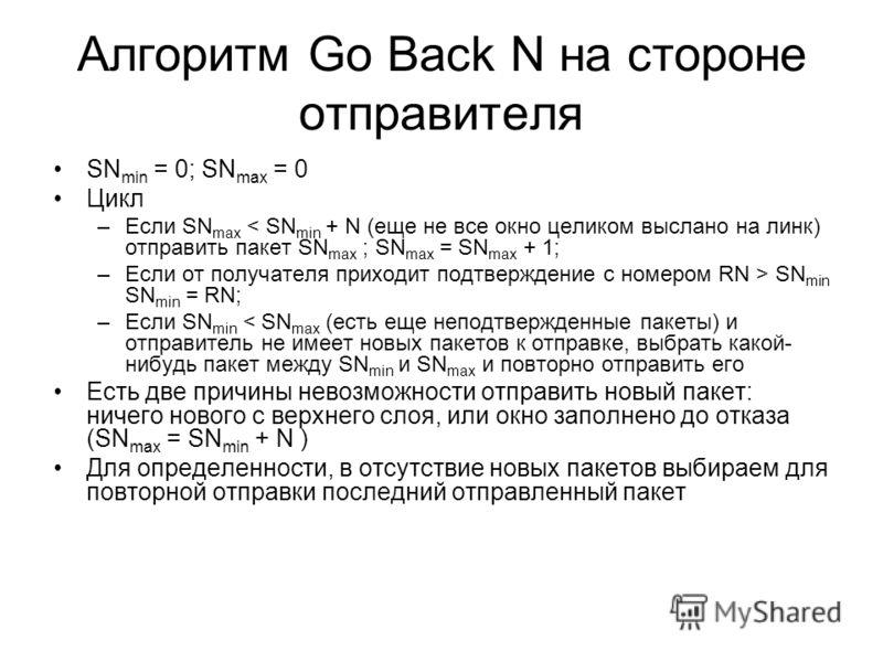 Алгоритм Go Back N на стороне отправителя SN min = 0; SN max = 0 Цикл –Если SN max < SN min + N (еще не все окно целиком выслано на линк) отправить пакет SN max ; SN max = SN max + 1; –Если от получателя приходит подтверждение с номером RN > SN min S