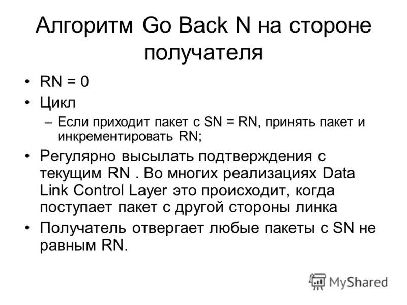 Алгоритм Go Back N на стороне получателя RN = 0 Цикл –Если приходит пакет с SN = RN, принять пакет и инкрементировать RN; Регулярно высылать подтверждения с текущим RN. Во многих реализациях Data Link Control Layer это происходит, когда поступает пак