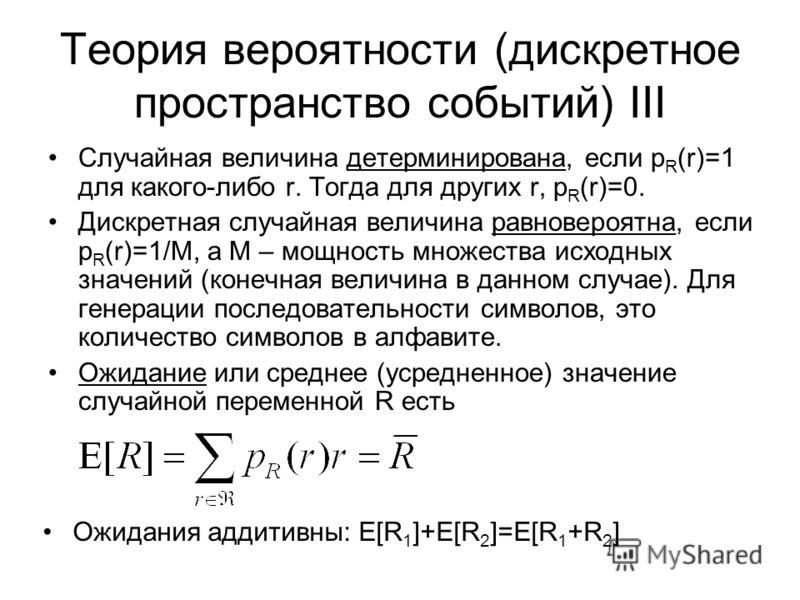 Теория вероятности (дискретное пространство событий) III Случайная величина детерминирована, если p R (r)=1 для какого-либо r. Тогда для других r, p R (r)=0. Дискретная случайная величина равновероятна, если p R (r)=1/M, а M – мощность множества исхо