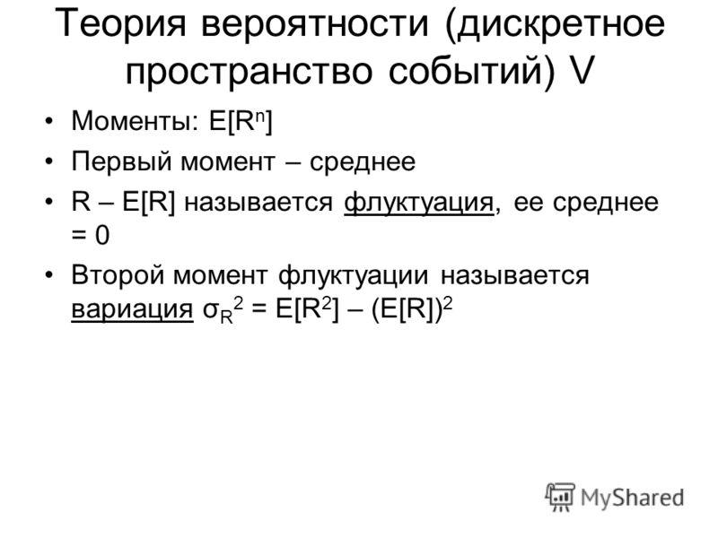 Теория вероятности (дискретное пространство событий) V Моменты: E[R n ] Первый момент – среднее R – E[R] называется флуктуация, ее среднее = 0 Второй момент флуктуации называется вариация σ R 2 = E[R 2 ] – (E[R]) 2