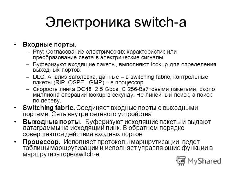 Электроника switch-а Входные порты. –Phy: Согласование электрических характеристик или преобразование света в электрические сигналы –Буферизуют входящие пакеты, выполняют lookup для определения выходных портов. –DLC: Анализ заголовка, данные – в swit