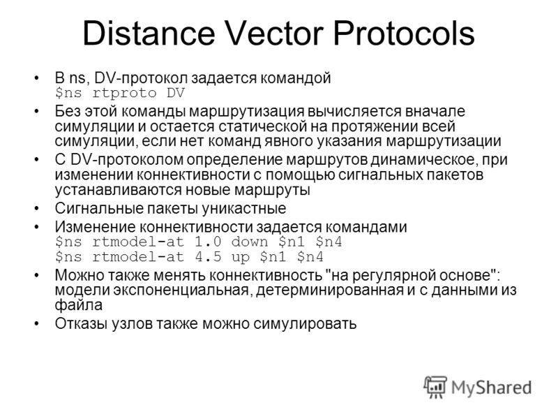 Distance Vector Protocols В ns, DV-протокол задается командой $ns rtproto DV Без этой команды маршрутизация вычисляется вначале симуляции и остается статической на протяжении всей симуляции, если нет команд явного указания маршрутизации С DV-протокол
