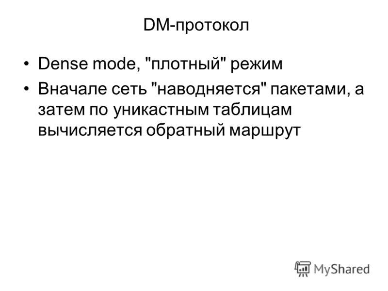 DM-протокол Dense mode, плотный режим Вначале сеть наводняется пакетами, а затем по уникастным таблицам вычисляется обратный маршрут