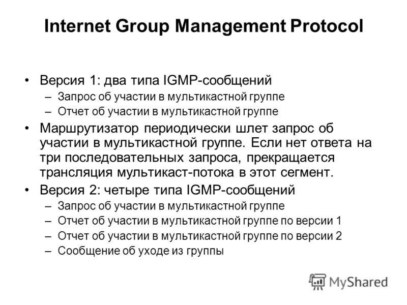 Internet Group Management Protocol Версия 1: два типа IGMP-сообщений –Запрос об участии в мультикастной группе –Отчет об участии в мультикастной группе Маршрутизатор периодически шлет запрос об участии в мультикастной группе. Если нет ответа на три п