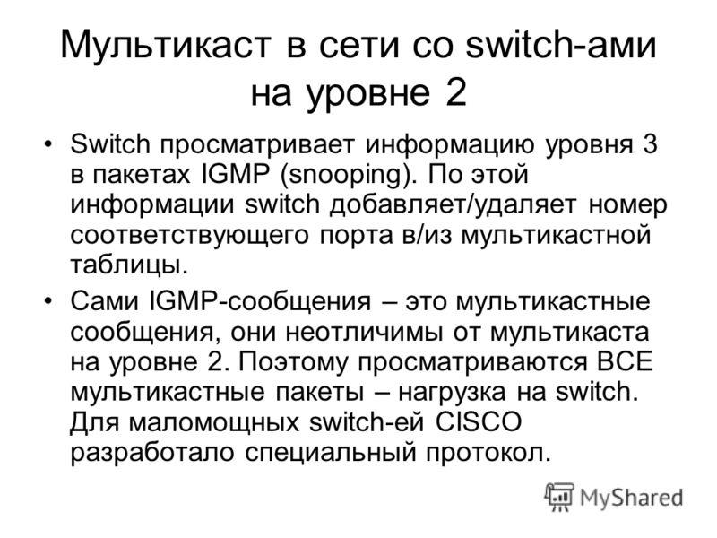 Мультикаст в сети со switch-ами на уровне 2 Switch просматривает информацию уровня 3 в пакетах IGMP (snooping). По этой информации switch добавляет/удаляет номер соответствующего порта в/из мультикастной таблицы. Сами IGMP-сообщения – это мультикастн
