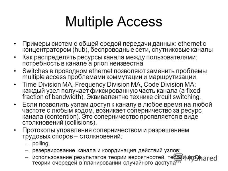 Multiple Access Примеры систем с общей средой передачи данных: ethernet с концентратором (hub), беспроводные сети, спутниковые каналы Как распределять ресурсы канала между пользователями: потребность в канале a priori неизвестна Switches в проводном