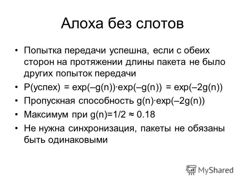 Алоха без слотов Попытка передачи успешна, если с обеих сторон на протяжении длины пакета не было других попыток передачи P(успех) = exp(–g(n))exp(–g(n)) = exp(–2g(n)) Пропускная способность g(n)exp(–2g(n)) Максимум при g(n)=1/2 0.18 Не нужна синхрон