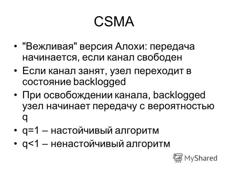 CSMA Вежливая версия Алохи: передача начинается, если канал свободен Если канал занят, узел переходит в состояние backlogged При освобождении канала, backlogged узел начинает передачу с вероятностью q q=1 – настойчивый алгоритм q