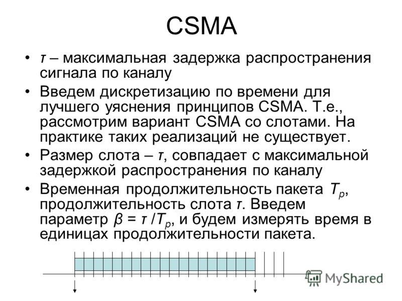 CSMA τ – максимальная задержка распространения сигнала по каналу Введем дискретизацию по времени для лучшего уяснения принципов CSMA. Т.е., рассмотрим вариант CSMA со слотами. На практике таких реализаций не существует. Размер слота – τ, совпадает с