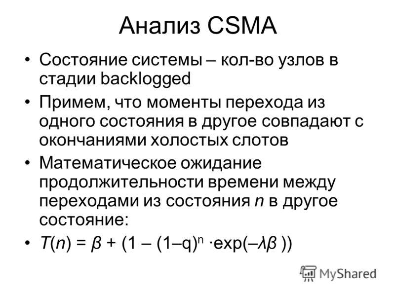 Анализ CSMA Состояние системы – кол-во узлов в стадии backlogged Примем, что моменты перехода из одного состояния в другое совпадают с окончаниями холостых слотов Математическое ожидание продолжительности времени между переходами из состояния n в дру