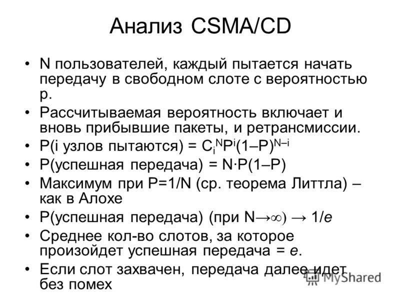 Анализ CSMA/CD N пользователей, каждый пытается начать передачу в свободном слоте с вероятностью p. Рассчитываемая вероятность включает и вновь прибывшие пакеты, и ретрансмиссии. P(i узлов пытаются) = С i N P i (1–P) N–i P(успешная передача) = NP(1–P