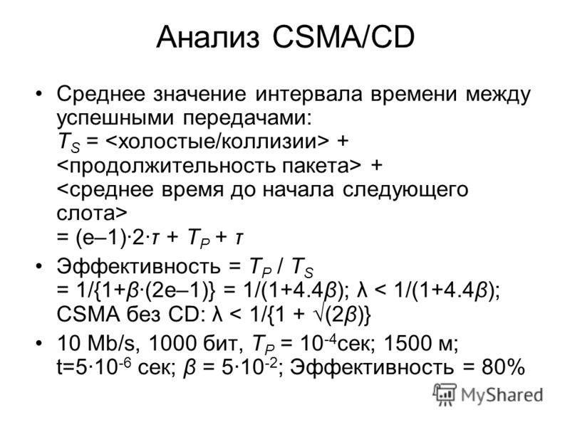 Анализ CSMA/CD Среднее значение интервала времени между успешными передачами: T S = + + = (e–1)2τ + T P + τ Эффективность = T P / T S = 1/{1+β(2e–1)} = 1/(1+4.4β); λ < 1/(1+4.4β); CSMA без CD: λ < 1/{1 + (2β)} 10 Mb/s, 1000 бит, T P = 10 -4 сек; 1500