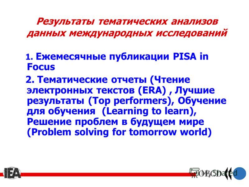 Результаты тематических анализов данных международных исследований 1. Ежемесячные публикации PISA in Focus 2. Тематические отчеты (Чтение электронных текстов (ERA), Лучшие результаты (Top performers), Обучение для обучения (Learning to learn), Решени