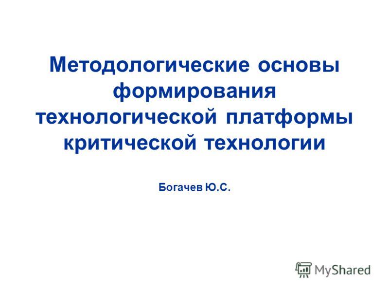 Методологические основы формирования технологической платформы критической технологии Богачев Ю.С.