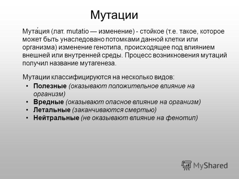 Мутации Мута́ция (лат. mutatio изменение) - стойкое (т.е. такое, которое может быть унаследовано потомками данной клетки или организма) изменение генотипа, происходящее под влиянием внешней или внутренней среды. Процесс возникновения мутаций получил