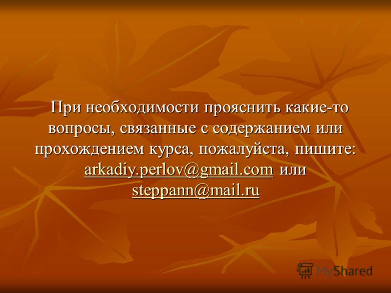 При необходимости прояснить какие-то вопросы, связанные с содержанием или прохождением курса, пожалуйста, пишите: arkadiy.perlov@gmail.com или steppann@mail.ru arkadiy.perlov@gmail.com steppann@mail.ru arkadiy.perlov@gmail.com steppann@mail.ru
