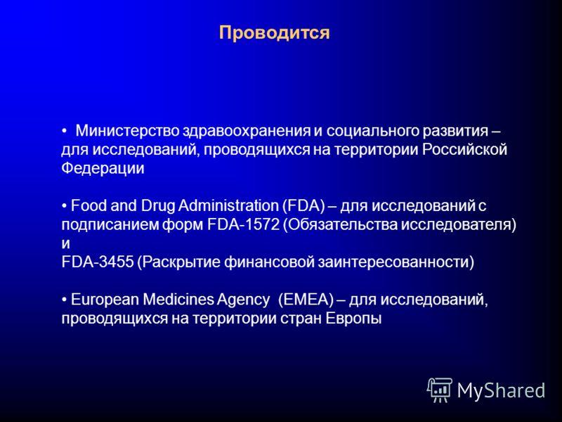 Проводится Министерство здравоохранения и социального развития – для исследований, проводящихся на территории Российской Федерации Food and Drug Administration (FDA) – для исследований с подписанием форм FDA-1572 (Обязательства исследователя) и FDA-3
