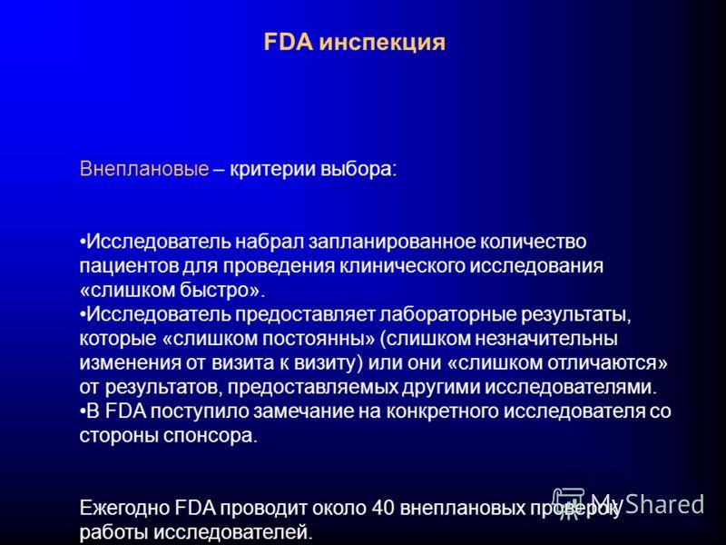 FDA инспекция Внеплановые – критерии выбора: Исследователь набрал запланированное количество пациентов для проведения клинического исследования «слишком быстро». Исследователь предоставляет лабораторные результаты, которые «слишком постоянны» (слишко