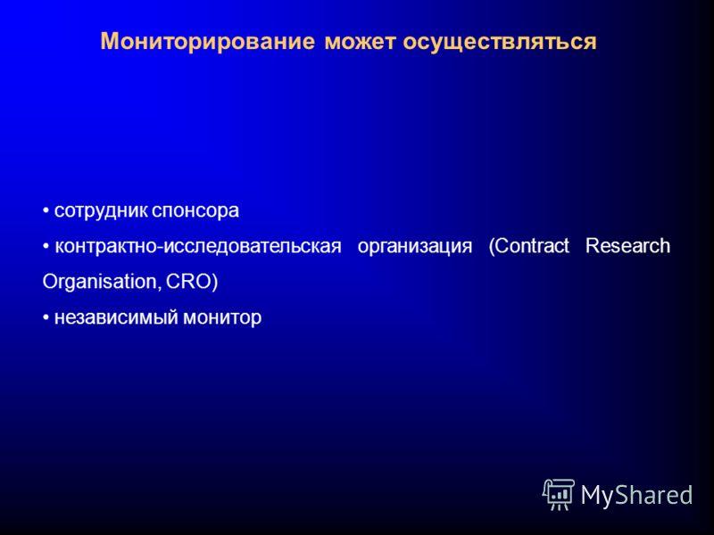 Мониторирование может осуществляться сотрудник спонсора контрактно-исследовательская организация (Contract Research Organisation, CRO) независимый монитор