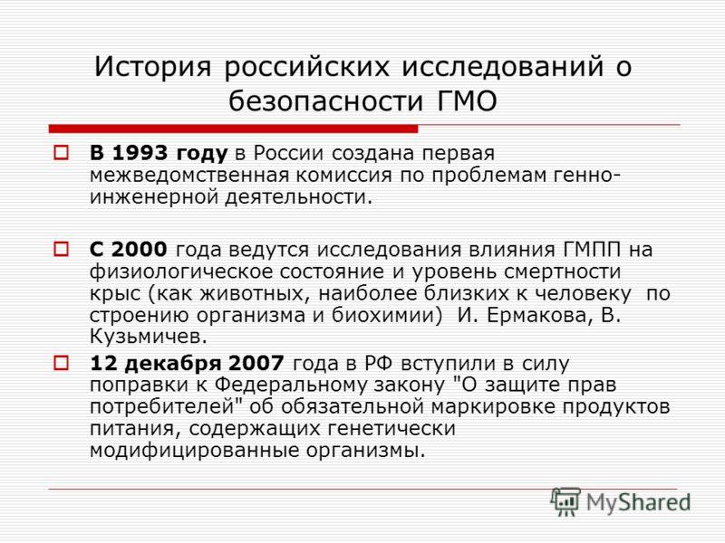 История российских исследований о безопасности ГМО В 1993 году в России создана первая межведомственная комиссия по проблемам генно- инженерной деятельности. С 2000 года ведутся исследования влияния ГМПП на физиологическое состояние и уровень смертно