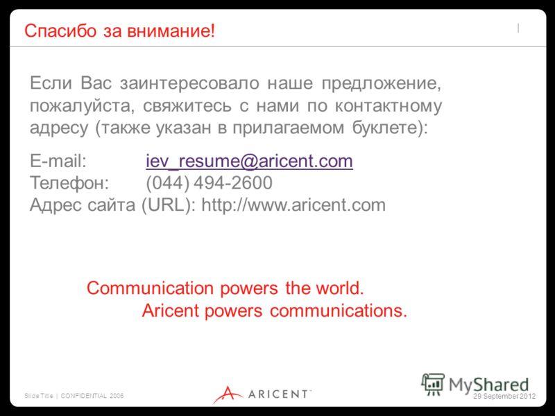 2 July 2012 Slide Title | CONFIDENTIAL 2006 Спасибо за внимание! Если Вас заинтересовало наше предложение, пожалуйста, свяжитесь с нами по контактному адресу (также указан в прилагаемом буклете): E-mail: iev_resume@aricent.comiev_resume@aricent.com Т