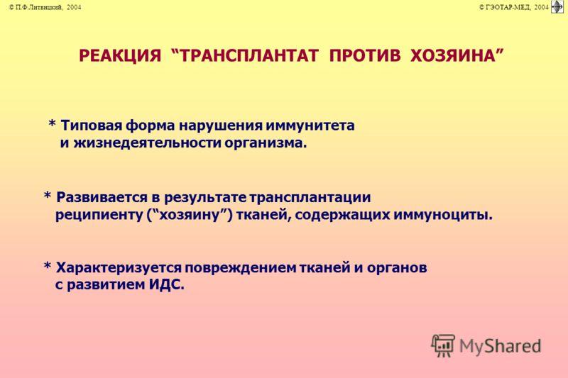 * Типовая форма нарушения иммунитета и жизнедеятельности организма. * Развивается в результате трансплантации реципиенту (хозяину) тканей, содержащих иммуноциты. * Характеризуется повреждением тканей и органов с развитием ИДС. © П.Ф.Литвицкий, 2004 ©