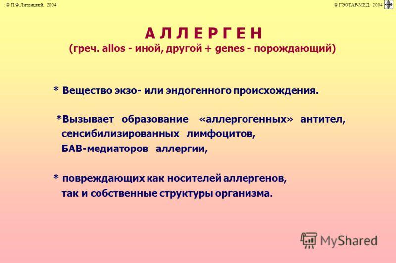 А Л Л Е Р Г Е Н (греч. allos - иной, другой + genes - порождающий) * Вещество экзо- или эндогенного происхождения. *Вызывает образование «аллергогенных» антител, сенсибилизированных лимфоцитов, БАВ-медиаторов аллергии, * повреждающих как носителей ал