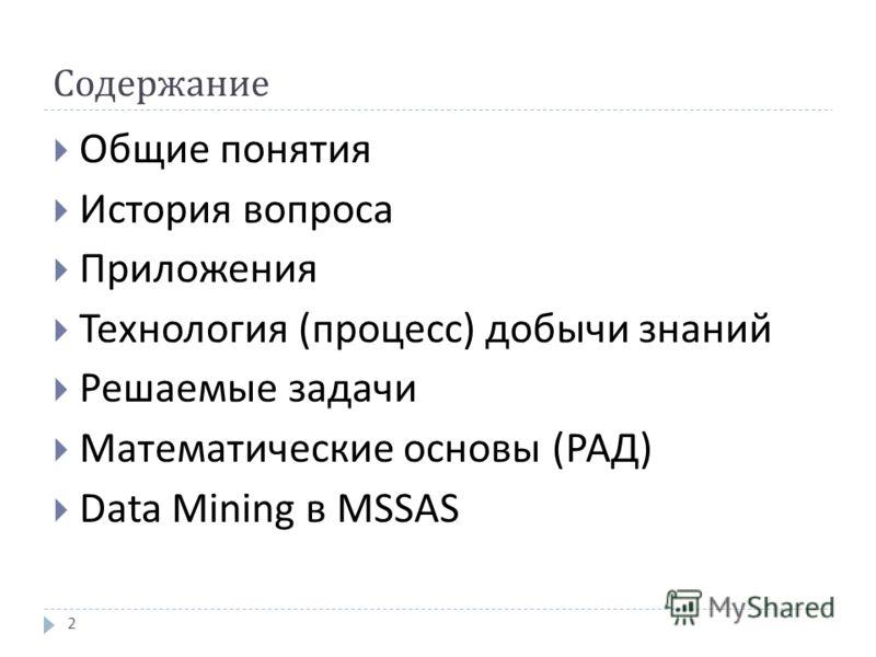 Содержание Общие понятия История вопроса Приложения Технология ( процесс ) добычи знаний Решаемые задачи Математические основы ( РАД ) Data Mining в MSSAS 2