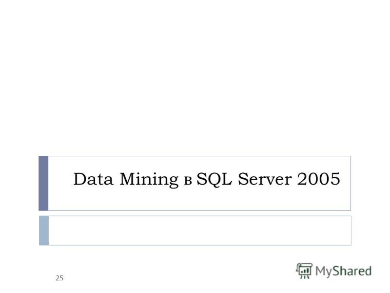 Data Mining в SQL Server 2005 25
