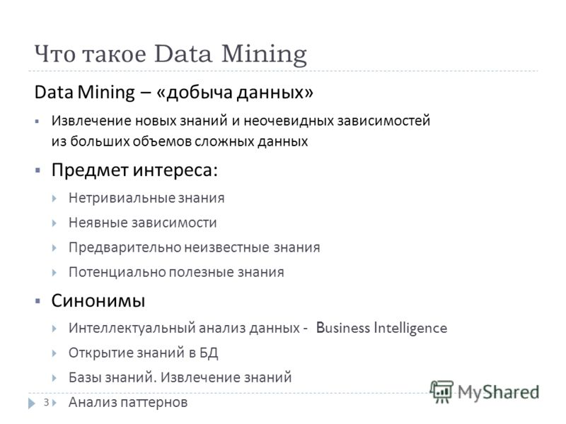 Что такое Data Mining Data Mining – « добыча данных » Извлечение новых знаний и неочевидных зависимостей из больших объемов сложных данных Предмет интереса : Нетривиальные знания Неявные зависимости Предварительно неизвестные знания Потенциально поле