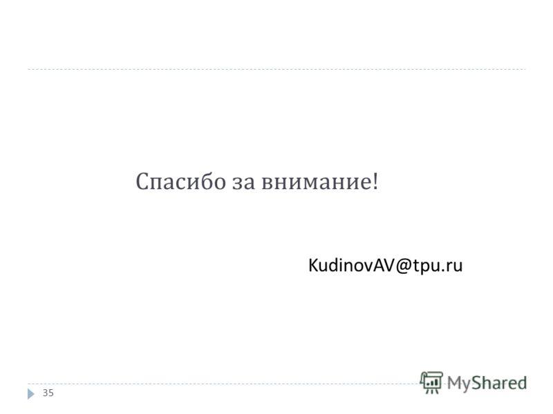 Спасибо за внимание ! KudinovAV@tpu.ru 35