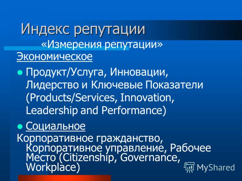 Индекс репутации «Измерения репутации» Экономическое Продукт/Услуга, Инновации, Лидерство и Ключевые Показатели (Products/Services, Innovation, Leadership and Performance) Социальное Корпоративное гражданство, Корпоративное управление, Рабочее Место