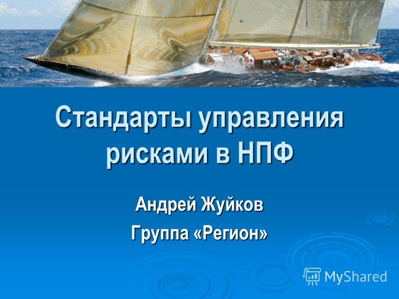 Стандарты управления рисками в НПФ Андрей Жуйков Группа «Регион»