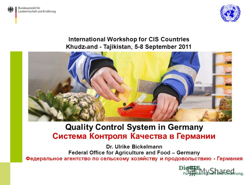 International Workshop for CIS Countries Khudz h and - Tajikistan, 5-8 September 2011 Quality Control System in Germany Система Контроля Качества в Германии Dr. Ulrike Bickelmann Federal Office for Agriculture and Food – Germany Федеральное агентство