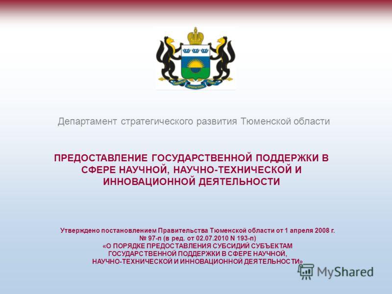 ПРЕДОСТАВЛЕНИЕ ГОСУДАРСТВЕННОЙ ПОДДЕРЖКИ В СФЕРЕ НАУЧНОЙ, НАУЧНО-ТЕХНИЧЕСКОЙ И ИННОВАЦИОННОЙ ДЕЯТЕЛЬНОСТИ Департамент стратегического развития Тюменской области Утверждено постановлением Правительства Тюменской области от 1 апреля 2008 г. 97-п (в ред