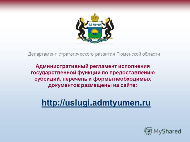 Административный регламент исполнения государственной функции по предоставлению субсидий, перечень и формы необходимых документов размещены на сайте: Департамент стратегического развития Тюменской области http://uslugi.admtyumen.ru