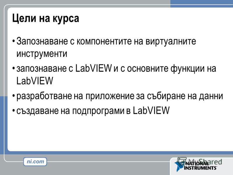 Цели на курса Запознаване с компонентите на виртуалните инструменти запознаване с LabVIEW и с основните функции на LabVIEW разработване на приложение за събиране на данни създаване на подпрограми в LabVIEW