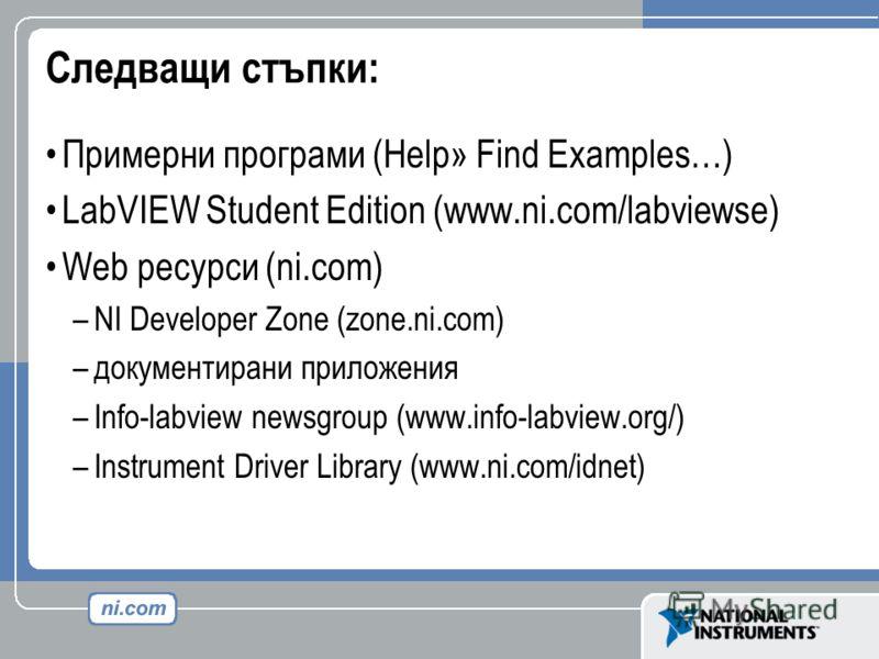 Следващи стъпки: Примерни програми (Help» Find Examples…) LabVIEW Student Edition (www.ni.com/labviewse) Web ресурси (ni.com) –NI Developer Zone (zone.ni.com) –документирани приложения –Info-labview newsgroup (www.info-labview.org/) –Instrument Drive