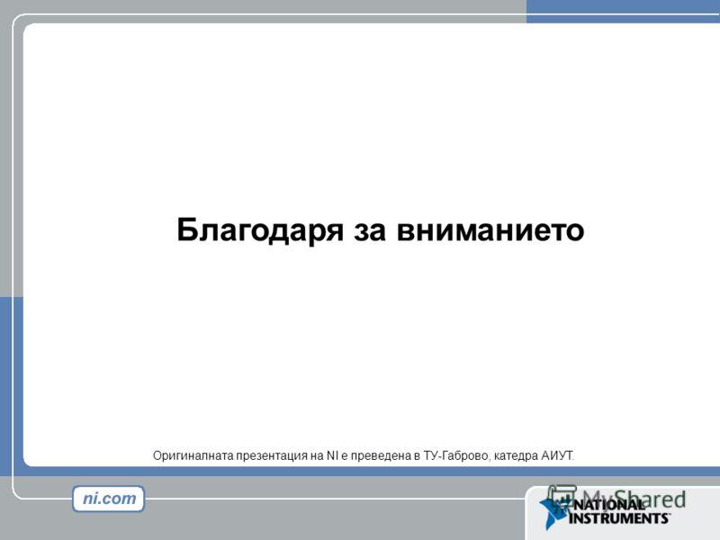 Благодаря за вниманието Оригиналната презентация на NI е преведена в ТУ-Габрово, катедра АИУТ.