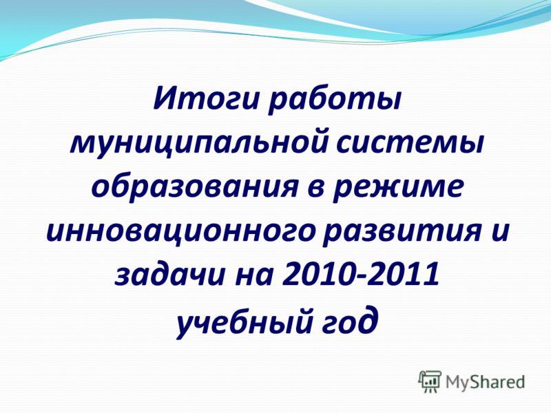 Итоги работы муниципальной системы образования в режиме инновационного развития и задачи на 2010-2011 учебный го д