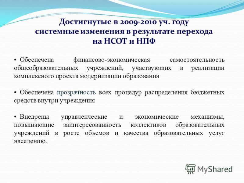 Достигнутые в 2009-2010 уч. году системные изменения в результате перехода на НСОТ и НПФ Обеспечена финансово-экономическая самостоятельность общеобразовательных учреждений, участвующих в реализации комплексного проекта модернизации образования Обесп