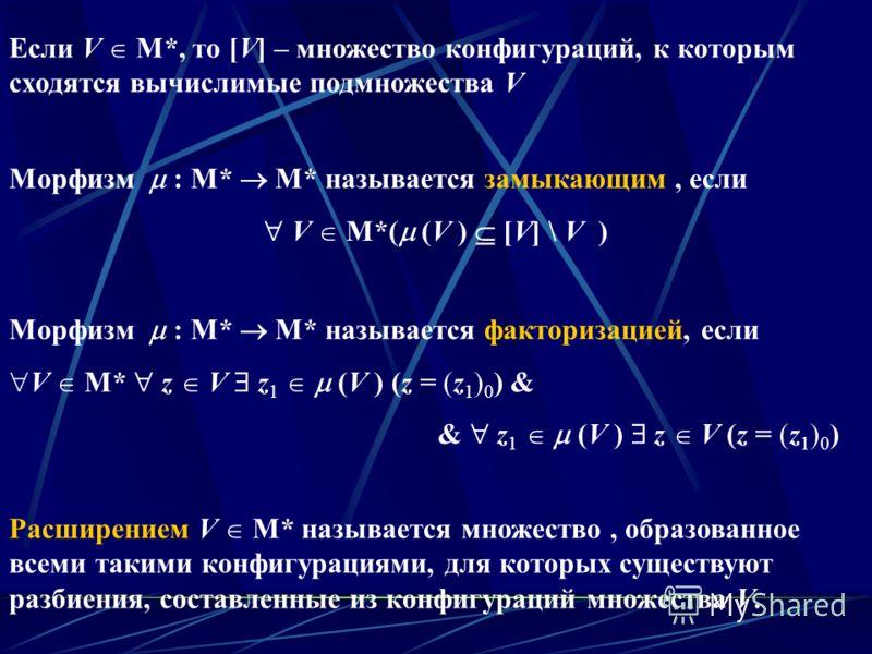 Морфизм : M* M* называется факторизацией, если V M* z V z 1 (V ) (z = (z 1 ) 0 ) & & z 1 (V ) z V (z = (z 1 ) 0 ) Морфизм : M* M* называется замыкающим, если V M*( (V ) [V] \ V ) Расширением V M* называется множество, образованное всеми такими конфиг