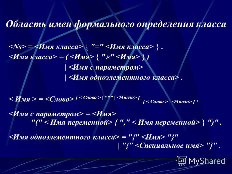 Область имен формального определения класса = { = }. = ( {   } ) | |. = [ | * | ] [ | ]. = ( { , } ). = { } | { }.